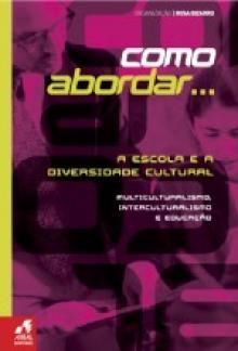Como Abordar... A Escola e a Diversidade Cultural , Multiculturalismo, Interculturalismo e Educação - Rosa Bizarro