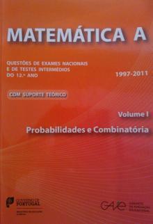 Matemática A - Questões de Exames Nacionais e de Testes Intermédios do 12º Ano - Volume I (Probabilidades e Combinatória) - 1997-2011 - GAVE