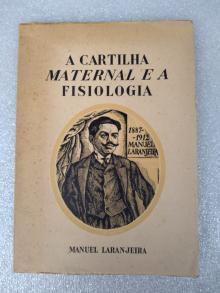 A CARTILHA MATERNAL E A FISIOLOGIA: Ensaio médico-biológico sobre o valor educativo do método de João de Deus aplicado no ensino da leitura... - Manuel Laranjeira.