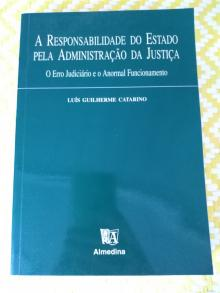 A RESPONSABILIDADE DO ESTADO PELA ADMINISTRAÇÃO DA JUSTIÇA O Erro Judiciário e o Anormal Funcionamento - Luís Guilherme Catarino
